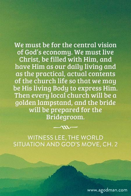 We must be for the central vision of God's economy. We must live Christ, be filled with Him, and have Him as our daily living and as the practical, actual contents of the church life so that we may be His living Body to express Him. Then every local church will be a golden lampstand, and the bride will be prepared for the Bridegroom. Witness Lee, The World Situation and God's Move, ch. 2