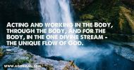 Acting and working in the Body, through the Body, and for the Body, in the one divine stream - the unique flow of God.