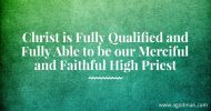 Christ is Fully Qualified and Fully Able to be our Merciful and Faithful High Priest
