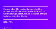Heb. 7:25 Hence also He is able to save to the uttermost those who come forward to God through Him, since He lives always to intercede for them.