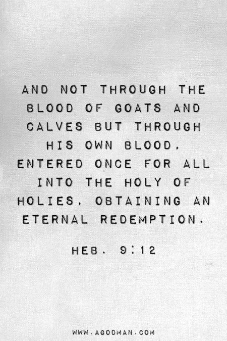 Heb. 9:12 And not through the blood of goats and calves but through His own blood, entered once for all into the Holy of Holies, obtaining an eternal redemption.
