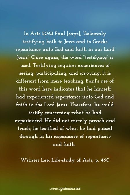 """In Acts 20:21 Paul [says], """"Solemnly testifying both to Jews and to Greeks repentance unto God and faith in our Lord Jesus."""" Once again, the word """"testifying"""" is used. Testifying requires experiences of seeing, participating, and enjoying. It is different from mere teaching. Paul's use of this word here indicates that he himself had experienced repentance unto God and faith in the Lord Jesus. Therefore, he could testify concerning what he had experienced. He did not merely preach and teach; he testified of what he had passed through in his experience of repentance and faith. Witness Lee, Life-study of Acts, p. 460"""