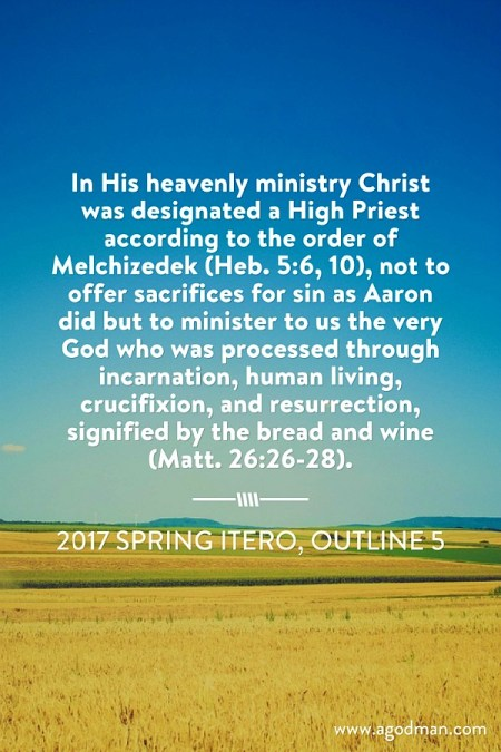 In His heavenly ministry Christ was designated a High Priest according to the order of Melchizedek (Heb. 5:6, 10), not to offer sacrifices for sin as Aaron did but to minister to us the very God who was processed through incarnation, human living, crucifixion, and resurrection, signified by the bread and wine (Matt. 26:26-28). 2017 spring ITERO, outline 5