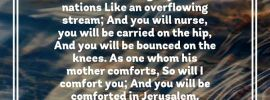 Isa. 66:12-13 For thus says Jehovah, I now am extending to her Peace like a river, And the glory of the nations Like an overflowing stream; And you will nurse, you will be carried on the hip, And you will be bounced on the knees. As one whom his mother comforts, So will I comfort you; And you will be comforted in Jerusalem.