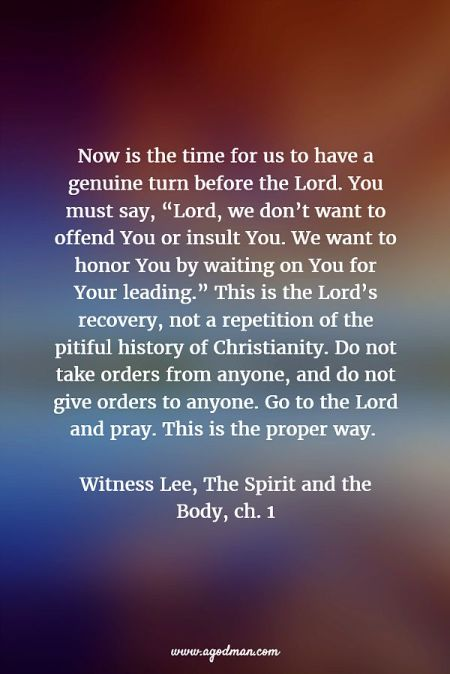 "Now is the time for us to have a genuine turn before the Lord. You must say, ""Lord, we don't want to offend You or insult You. We want to honor You by waiting on You for Your leading."" This is the Lord's recovery, not a repetition of the pitiful history of Christianity. Do not take orders from anyone, and do not give orders to anyone. Go to the Lord and pray. This is the proper way. Witness Lee, The Spirit and the Body, ch. 1"