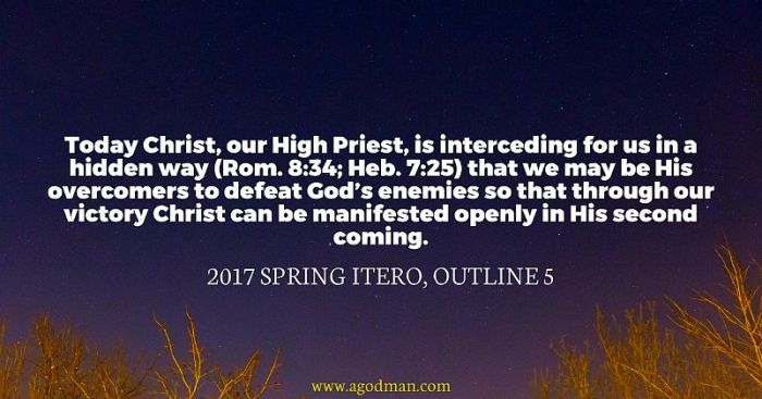 Today Christ, our High Priest, is interceding for us in a hidden way (Rom. 8:34; Heb. 7:25) that we may be His overcomers to defeat God's enemies so that through our victory Christ can be manifested openly in His second coming. 2017 spring ITERO, outline 5