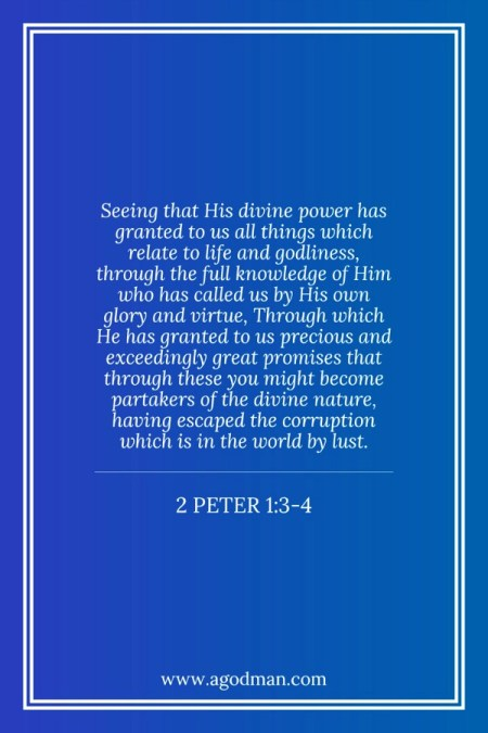 2 Peter 1:3-4 Seeing that His divine power has granted to us all things which relate to life and godliness, through the full knowledge of Him who has called us by His own glory and virtue, Through which He has granted to us precious and exceedingly great promises that through these you might become partakers of the divine nature, having escaped the corruption which is in the world by lust.