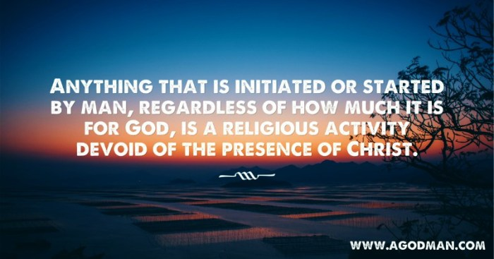 Anything that is initiated or started by man, regardless of how much it is for God, is a religious activity devoid of the presence of Christ.