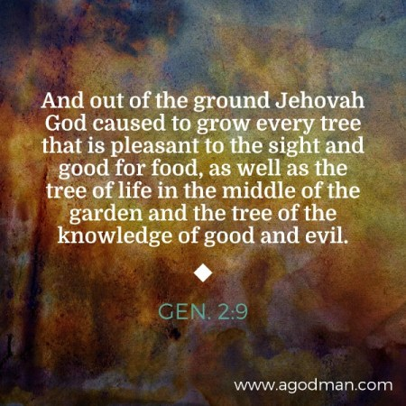 Gen. 2:9 And out of the ground Jehovah God caused to grow every tree that is pleasant to the sight and good for food, as well as the tree of life in the middle of the garden and the tree of the knowledge of good and evil.