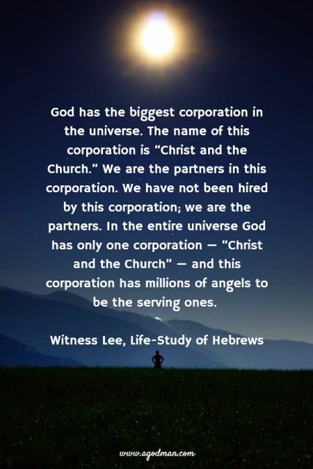 "God has the biggest corporation in the universe. The name of this corporation is ""Christ and the Church."" We are the partners in this corporation. We have not been hired by this corporation; we are the partners. In the entire universe God has only one corporation — ""Christ and the Church"" — and this corporation has millions of angels to be the serving ones. Witness Lee, Life-Study of Hebrews"