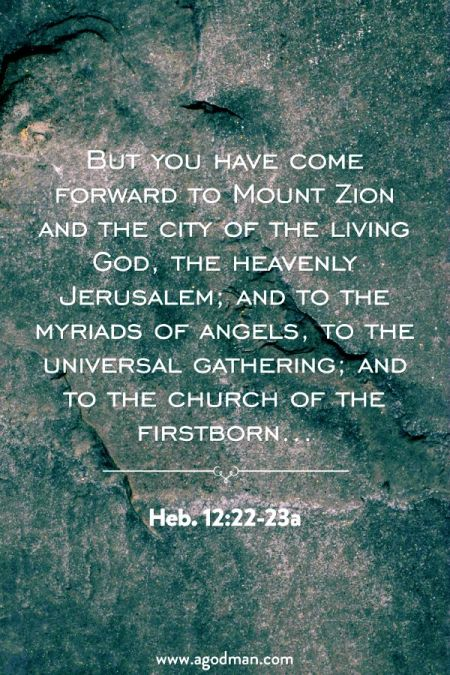 Heb. 12:22-23a But you have come forward to Mount Zion and the city of the living God, the heavenly Jerusalem; and to the myriads of angels, to the universal gathering; and to the church of the firstborn...