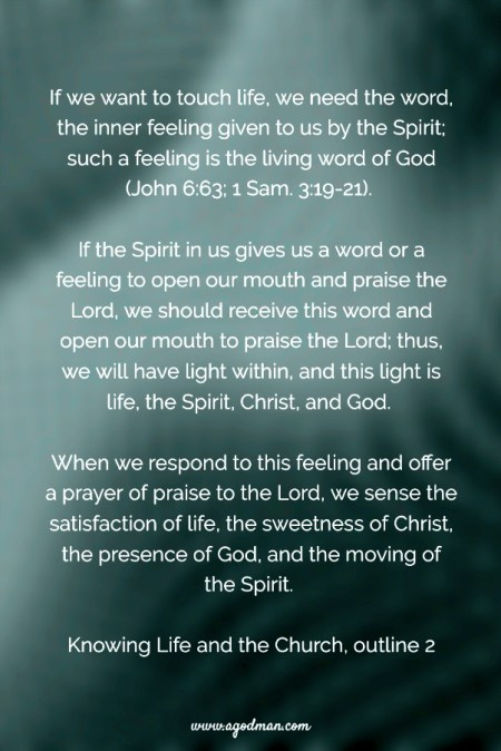If we want to touch life, we need the word, the inner feeling given to us by the Spirit; such a feeling is the living word of God (v. 63; 1 Sam. 3:19-21). If the Spirit in us gives us a word or a feeling to open our mouth and praise the Lord, we should receive this word and open our mouth to praise the Lord; thus, we will have light within, and this light is life, the Spirit, Christ, and God. When we respond to this feeling and offer a prayer of praise to the Lord, we sense the satisfaction of life, the sweetness of Christ, the presence of God, and the moving of the Spirit. Knowing Life and the Church, outline 2