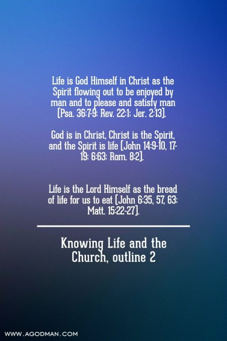 Life is God Himself in Christ as the Spirit flowing out to be enjoyed by man and to please and satisfy man (Psa. 36:7-9; Rev. 22:1; Jer. 2:13). God is in Christ, Christ is the Spirit, and the Spirit is life (John 14:9-10, 17-19; 6:63; Rom. 8:2). Life is the Lord Himself as the bread of life for us to eat (John 6:35, 57, 63; Matt. 15:22-27). Knowing Life and the Church, outline 2