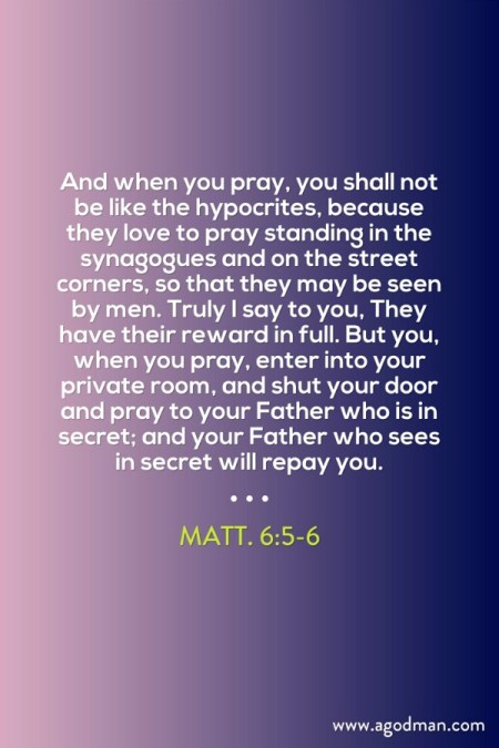 Matt. 6:5-6 And when you pray, you shall not be like the hypocrites, because they love to pray standing in the synagogues and on the street corners, so that they may be seen by men. Truly I say to you, They have their reward in full. But you, when you pray, enter into your private room, and shut your door and pray to your Father who is in secret; and your Father who sees in secret will repay you.