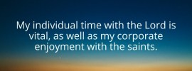 My individual time with the Lord is vital as well as my corporate enjoyment with the saints.