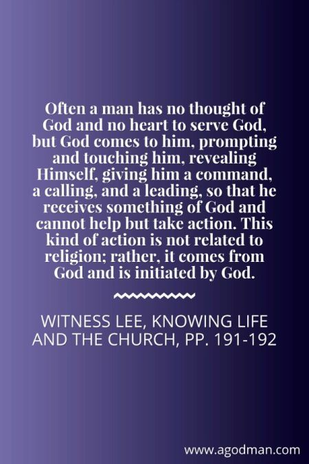 Often a man has no thought of God and no heart to serve God, but God comes to him, prompting and touching him, revealing Himself, giving him a command, a calling, and a leading, so that he receives something of God and cannot help but take action. This kind of action is not related to religion; rather, it comes from God and is initiated by God. Witness Lee, Knowing Life and the Church, pp. 191-192