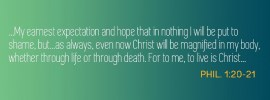 Phil. 1:20-21 ...My earnest expectation and hope that in nothing I will be put to shame, but...as always, even now Christ will be magnified in my body, whether through life or through death. For to me, to live is Christ...