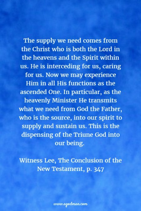 The supply we need comes from the Christ who is both the Lord in the heavens and the Spirit within us. He is interceding for us, caring for us. Now we may experience Him in all His functions as the ascended One. In particular, as the heavenly Minister He transmits what we need from God the Father, who is the source, into our spirit to supply and sustain us. This is the dispensing of the Triune God into our being. Witness Lee, The Conclusion of the New Testament, p. 347