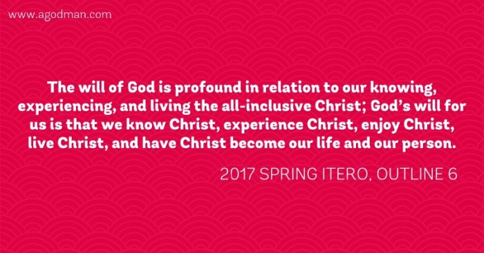 The will of God is profound in relation to our knowing, experiencing, and living the all-inclusive Christ; God's will for us is that we know Christ, experience Christ, enjoy Christ, live Christ, and have Christ become our life and our person. 2017 spring ITERO, outline 6