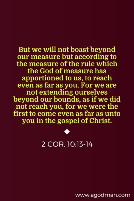2 Cor. 10:13-14 But we will not boast beyond our measure but according to the measure of the rule which the God of measure has apportioned to us, to reach even as far as you. For we are not extending ourselves beyond our bounds, as if we did not reach you, for we were the first to come even as far as unto you in the gospel of Christ.