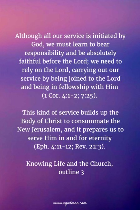 Although all our service is initiated by God, we must learn to bear responsibility and be absolutely faithful before the Lord; we need to rely on the Lord, carrying out our service by being joined to the Lord and being in fellowship with Him (1 Cor. 4:1-2; 7:25). This kind of service builds up the Body of Christ to consummate the New Jerusalem, and it prepares us to serve Him in and for eternity (Eph. 4:11-12; Rev. 22:3). Knowing Life and the Church, outline 3