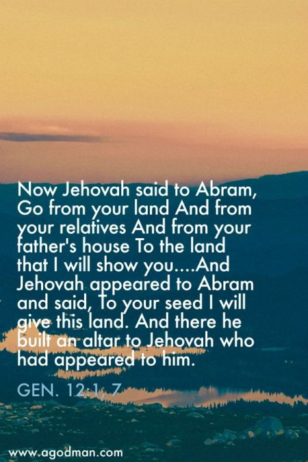 Gen. 12:1, 7 Now Jehovah said to Abram, Go from your land And from your relatives And from your father's house To the land that I will show you....And Jehovah appeared to Abram and said, To your seed I will give this land. And there he built an altar to Jehovah who had appeared to him.
