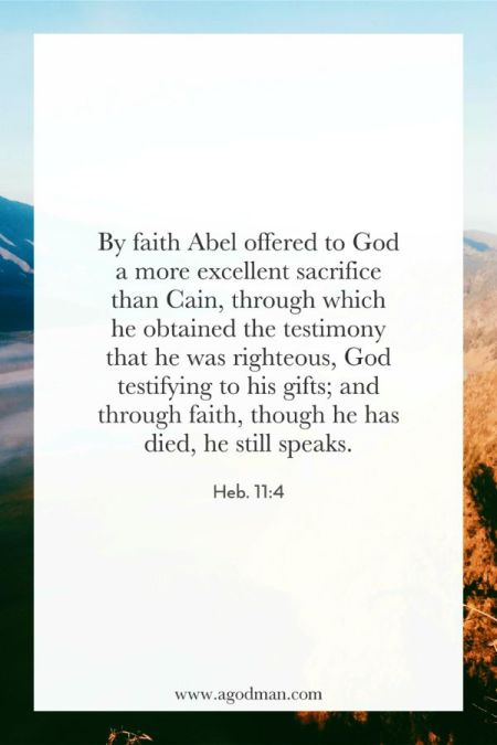 Heb. 11:4 By faith Abel offered to God a more excellent sacrifice than Cain, through which he obtained the testimony that he was righteous, God testifying to his gifts; and through faith, though he has died, he still speaks.