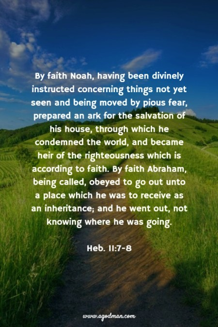 Heb. 11:7-8 By faith Noah, having been divinely instructed concerning things not yet seen and being moved by pious fear, prepared an ark for the salvation of his house, through which he condemned the world, and became heir of the righteousness which is according to faith. By faith Abraham, being called, obeyed to go out unto a place which he was to receive as an inheritance; and he went out, not knowing where he was going.