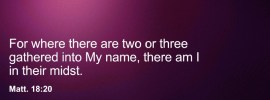 Matt. 18:20 For where there are two or three gathered into My name, there am I in their midst.