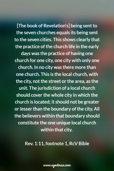 [The book of Revelation's] being sent to the seven churches equals its being sent to the seven cities. This shows clearly that the practice of the church life in the early days was the practice of having one church for one city, one city with only one church. In no city was there more than one church. This is the local church, with the city, not the street or the area, as the unit. The jurisdiction of a local church should cover the whole city in which the church is located; it should not be greater or lesser than the boundary of the city. All the believers within that boundary should constitute the one unique local church within that city. Rev. 1:11, footnote 1, RcV Bible