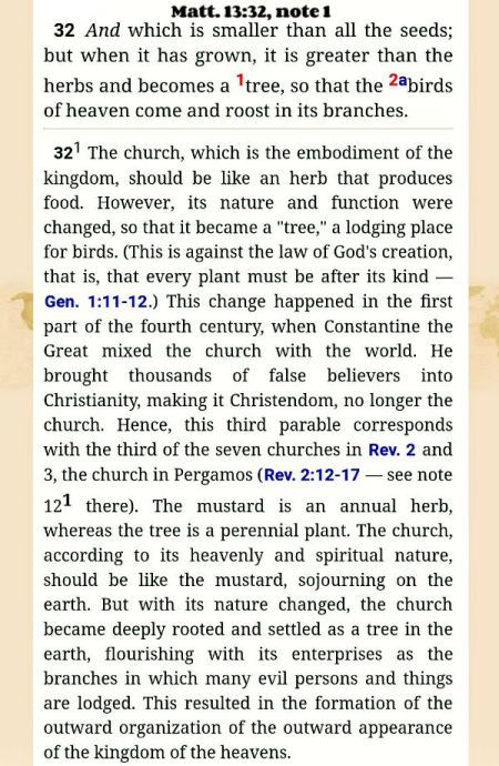 "The church, which is the embodiment of the kingdom, should be like an herb that produces food. However, its nature and function were changed, so that it became a ""tree,"" a lodging place for birds. (This is against the law of God's creation, that is, that every plant must be after its kind — Gen. 1:11-12.) This change happened in the first part of the fourth century, when Constantine the Great mixed the church with the world. He brought thousands of false believers into Christianity, making it Christendom, no longer the church. Hence, this third parable corresponds with the third of the seven churches in Rev. 2 and 3, the church in Pergamos (Rev. 2:12-17 — see note 121 there). The mustard is an annual herb, whereas the tree is a perennial plant. The church, according to its heavenly and spiritual nature, should be like the mustard, sojourning on the earth. But with its nature changed, the church became deeply rooted and settled as a tree in the earth, flourishing with its enterprises as the branches in which many evil persons and things are lodged. This resulted in the formation of the outward organization of the outward appearance of the kingdom of the heavens. Matt. 13:32, note 1"