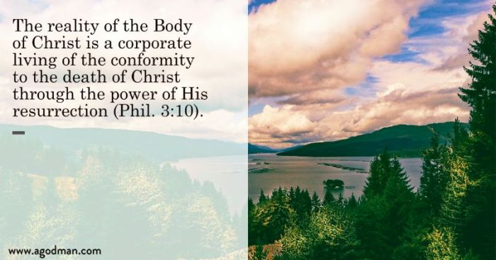 The reality of the Body of Christ is a corporate living of the conformity to the death of Christ through the power of His resurrection (Phil. 3:10).