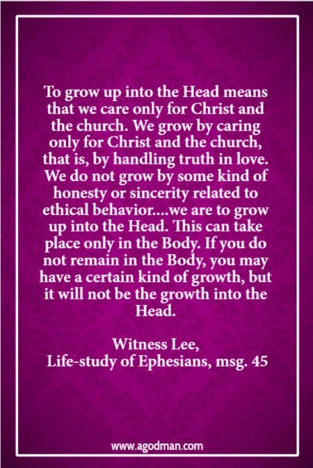 To grow up into the Head means that we care only for Christ and the church. We grow by caring only for Christ and the church, that is, by handling truth in love. We do not grow by some kind of honesty or sincerity related to ethical behavior....we are to grow up into the Head. This can take place only in the Body. If you do not remain in the Body, you may have a certain kind of growth, but it will not be the growth into the Head. W. Lee, Life-study of Ephesians, msg. 45