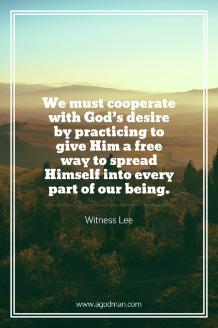 We must cooperate with God's desire by practicing to give Him a free way to spread Himself into every part of our being. Witness Lee