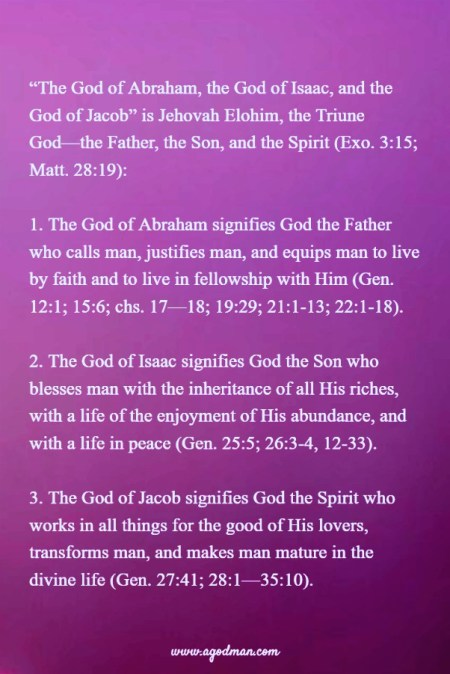 """""""The God of Abraham, the God of Isaac, and the God of Jacob"""" is Jehovah Elohim, the Triune God—the Father, the Son, and the Spirit (Exo. 3:15; Matt. 28:19): The God of Abraham signifies God the Father who calls man, justifies man, and equips man to live by faith and to live in fellowship with Him (Gen. 12:1; 15:6; chs. 17—18; 19:29; 21:1-13; 22:1-18). The God of Isaac signifies God the Son who blesses man with the inheritance of all His riches, with a life of the enjoyment of His abundance, and with a life in peace (Gen. 25:5; 26:3-4, 12-33). The God of Jacob signifies God the Spirit who works in all things for the good of His lovers, transforms man, and makes man mature in the divine life (Gen. 27:41; 28:1—35:10)."""