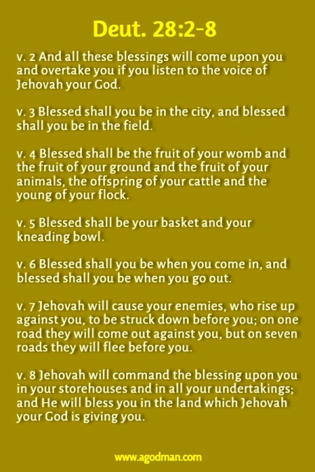 Deut. 28:2-8 v. 2 And all these blessings will come upon you and overtake you if you listen to the voice of Jehovah your God. v. 3 Blessed shall you be in the city, and blessed shall you be in the field. v. 4 Blessed shall be the fruit of your womb and the fruit of your ground and the fruit of your animals, the offspring of your cattle and the young of your flock. v. 5 Blessed shall be your basket and your kneading bowl. v. 6 Blessed shall you be when you come in, and blessed shall you be when you go out. v. 7 Jehovah will cause your enemies, who rise up against you, to be struck down before you; on one road they will come out against you, but on seven roads they will flee before you. v. 8 Jehovah will command the blessing upon you in your storehouses and in all your undertakings; and He will bless you in the land which Jehovah your God is giving you.