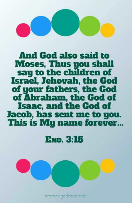 Exo. 3:15 And God also said to Moses, Thus you shall say to the children of Israel, Jehovah, the God of your fathers, the God of Abraham, the God of Isaac, and the God of Jacob, has sent me to you. This is My name forever...