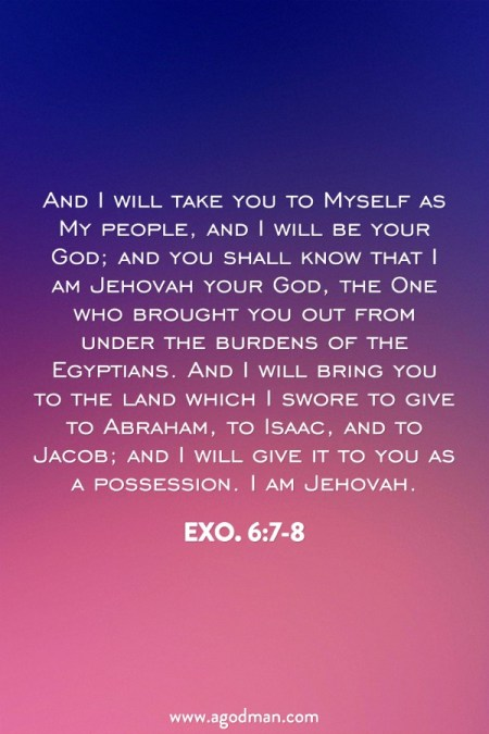 Exo. 6:7-8 And I will take you to Myself as My people, and I will be your God; and you shall know that I am Jehovah your God, the One who brought you out from under the burdens of the Egyptians. And I will bring you to the land which I swore to give to Abraham, to Isaac, and to Jacob; and I will give it to you as a possession. I am Jehovah.