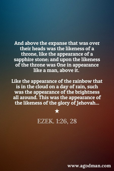 Ezek. 1:26, 28 And above the expanse that was over their heads was the likeness of a throne, like the appearance of a sapphire stone; and upon the likeness of the throne was One in appearance like a man, above it....Like the appearance of the rainbow that is in the cloud on a day of rain, such was the appearance of the brightness all around. This was the appearance of the likeness of the glory of Jehovah...