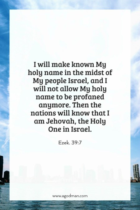 Ezek. 39:7 I will make known My holy name in the midst of My people Israel, and I will not allow My holy name to be profaned anymore. Then the nations will know that I am Jehovah, the Holy One in Israel.