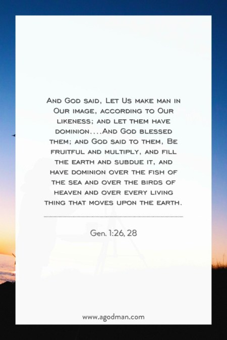 Gen. 1:26, 28 And God said, Let Us make man in Our image, according to Our likeness; and let them have dominion....And God blessed them; and God said to them, Be fruitful and multiply, and fill the earth and subdue it, and have dominion over the fish of the sea and over the birds of heaven and over every living thing that moves upon the earth.
