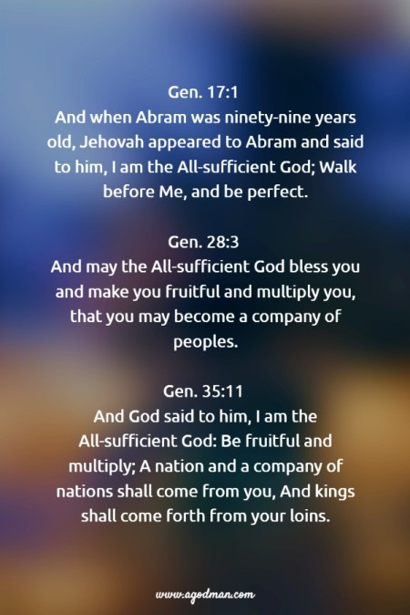Gen. 17:1 And when Abram was ninety-nine years old, Jehovah appeared to Abram and said to him, I am the All-sufficient God; Walk before Me, and be perfect. Gen. 28:3 And may the All-sufficient God bless you and make you fruitful and multiply you, that you may become a company of peoples. Gen. 35:11 And God said to him, I am the All-sufficient God: Be fruitful and multiply; A nation and a company of nations shall come from you, And kings shall come forth from your loins.