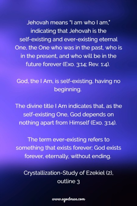 "Jehovah means ""I am who I am,"" indicating that Jehovah is the self-existing and ever-existing eternal One, the One who was in the past, who is in the present, and who will be in the future forever (Exo. 3:14; Rev. 1:4). God, the I Am, is self-existing, having no beginning. The divine title I Am indicates that, as the self-existing One, God depends on nothing apart from Himself (Exo. 3:14). The term ever-existing refers to something that exists forever; God exists forever, eternally, without ending. Crystallization-Study of Ezekiel (2), outline 3"