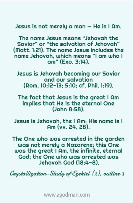 """Jesus is not merely a man — He is I Am. The name Jesus means """"Jehovah the Savior"""" or """"the salvation of Jehovah"""" (Matt. 1:21). The name Jesus includes the name Jehovah, which means """"I am who I am"""" (Exo. 3:14). Jesus is Jehovah becoming our Savior and our salvation (Rom. 10:12-13; 5:10; cf. Phil. 1:19). The fact that Jesus is the great I Am implies that He is the eternal One (John 8:58). Jesus is Jehovah, the I Am; His name is I Am (vv. 24, 28). The One who was arrested in the garden was not merely a Nazarene; this One was the great I Am, the infinite, eternal God; the One who was arrested was Jehovah God (18:4-8). Crystallization-Study of Ezekiel (2), outline 3"""