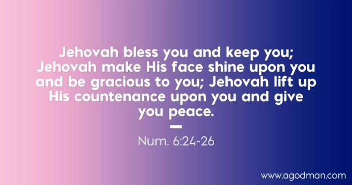 Num. 6:24-26 Jehovah bless you and keep you; Jehovah make His face shine upon you and be gracious to you; Jehovah lift up His countenance upon you and give you peace.