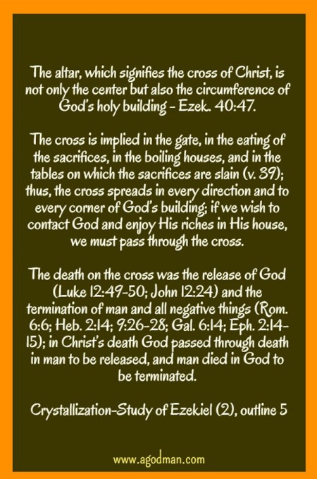 The altar, which signifies the cross of Christ, is not only the center but also the circumference of God's holy building - Ezek. 40:47. The cross is implied in the gate, in the eating of the sacrifices, in the boiling houses, and in the tables on which the sacrifices are slain (v. 39); thus, the cross spreads in every direction and to every corner of God's building; if we wish to contact God and enjoy His riches in His house, we must pass through the cross. The death on the cross was the release of God (Luke 12:49-50; John 12:24) and the termination of man and all negative things (Rom. 6:6; Heb. 2:14; 9:26-28; Gal. 6:14; Eph. 2:14-15); in Christ's death God passed through death in man to be released, and man died in God to be terminated. Crystallization-Study of Ezekiel (2), outline 5