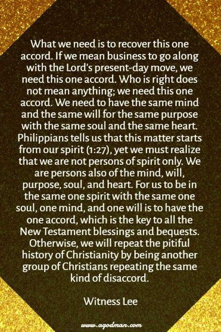 What we need is to recover this one accord. If we mean business to go along with the Lord's present-day move, we need this one accord. Who is right does not mean anything; we need this one accord. We need to have the same mind and the same will for the same purpose with the same soul and the same heart. Philippians tells us that this matter starts from our spirit (1:27), yet we must realize that we are not persons of spirit only. We are persons also of the mind, will, purpose, soul, and heart. For us to be in the same one spirit with the same one soul, one mind, and one will is to have the one accord, which is the key to all the New Testament blessings and bequests. Otherwise, we will repeat the pitiful history of Christianity by being another group of Christians repeating the same kind of disaccord. Witness Lee