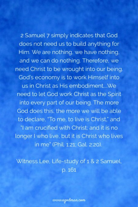 "2 Samuel 7 simply indicates that God does not need us to build anything for Him. We are nothing, we have nothing, and we can do nothing. Therefore, we need Christ to be wrought into our being. God's economy is to work Himself into us in Christ as His embodiment....We need to let God work Christ as the Spirit into every part of our being. The more God does this, the more we will be able to declare, ""To me, to live is Christ,"" and ""I am crucified with Christ; and it is no longer I who live, but it is Christ who lives in me"" (Phil. 1:21; Gal. 2:20). Witness Lee, Life-study of 1 & 2 Samuel, p. 161"