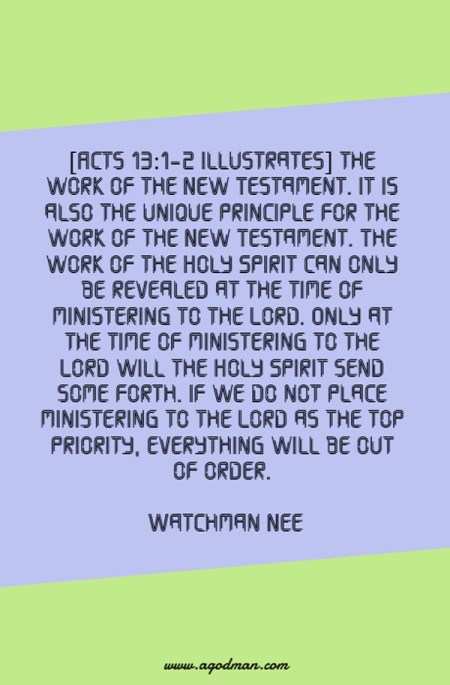 [Acts 13:1-2 illustrates] the work of the New Testament. It is also the unique principle for the work of the New Testament. The work of the Holy Spirit can only be revealed at the time of ministering to the Lord. Only at the time of ministering to the Lord will the Holy Spirit send some forth. If we do not place ministering to the Lord as the top priority, everything will be out of order. Watchman Nee