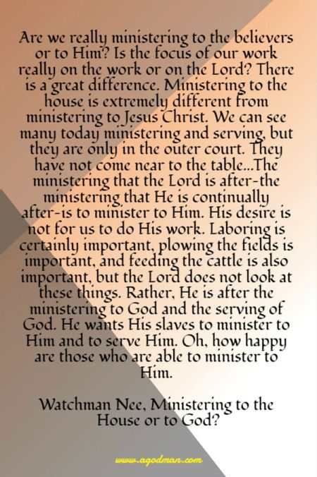 Are we really ministering to the believers or to Him? Is the focus of our work really on the work or on the Lord? There is a great difference. Ministering to the house is extremely different from ministering to Jesus Christ. We can see many today ministering and serving, but they are only in the outer court. They have not come near to the table...The ministering that the Lord is after—the ministering that He is continually after—is to minister to Him. His desire is not for us to do His work. Laboring is certainly important, plowing the fields is important, and feeding the cattle is also important, but the Lord does not look at these things. Rather, He is after the ministering to God and the serving of God. He wants His slaves to minister to Him and to serve Him. Oh, how happy are those who are able to minister to Him. Watchman Nee, Ministering to the House or to God?